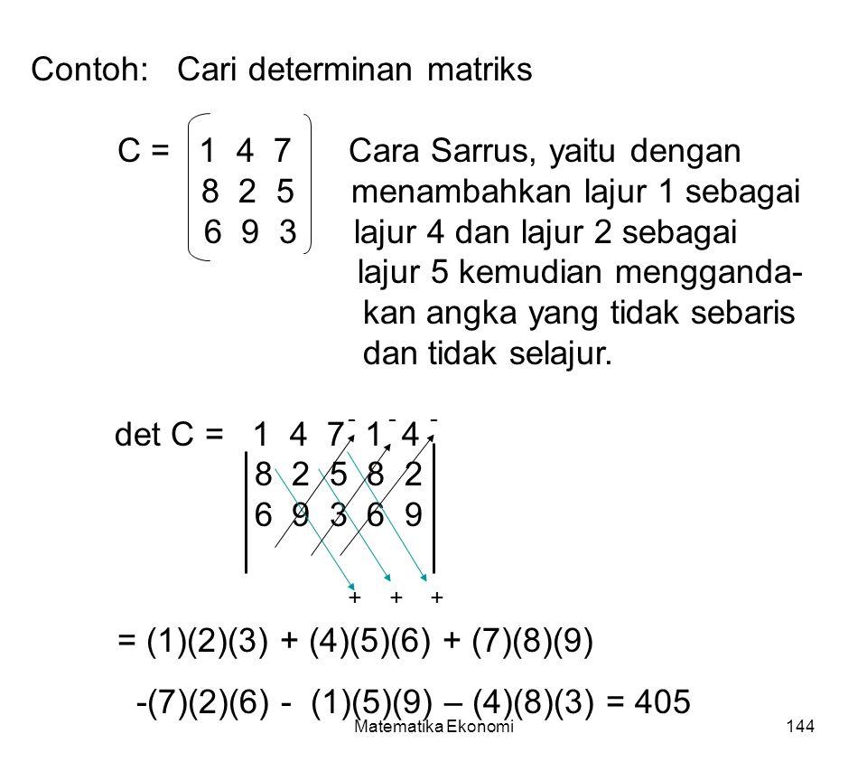 Matematika Ekonomi144 Contoh: Cari determinan matriks C = 1 4 7 Cara Sarrus, yaitu dengan 8 2 5 menambahkan lajur 1 sebagai 6 9 3 lajur 4 dan lajur 2 sebagai lajur 5 kemudian mengganda- kan angka yang tidak sebaris dan tidak selajur.