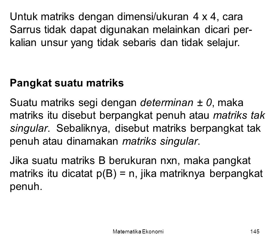 Matematika Ekonomi145 Untuk matriks dengan dimensi/ukuran 4 x 4, cara Sarrus tidak dapat digunakan melainkan dicari per- kalian unsur yang tidak sebaris dan tidak selajur.