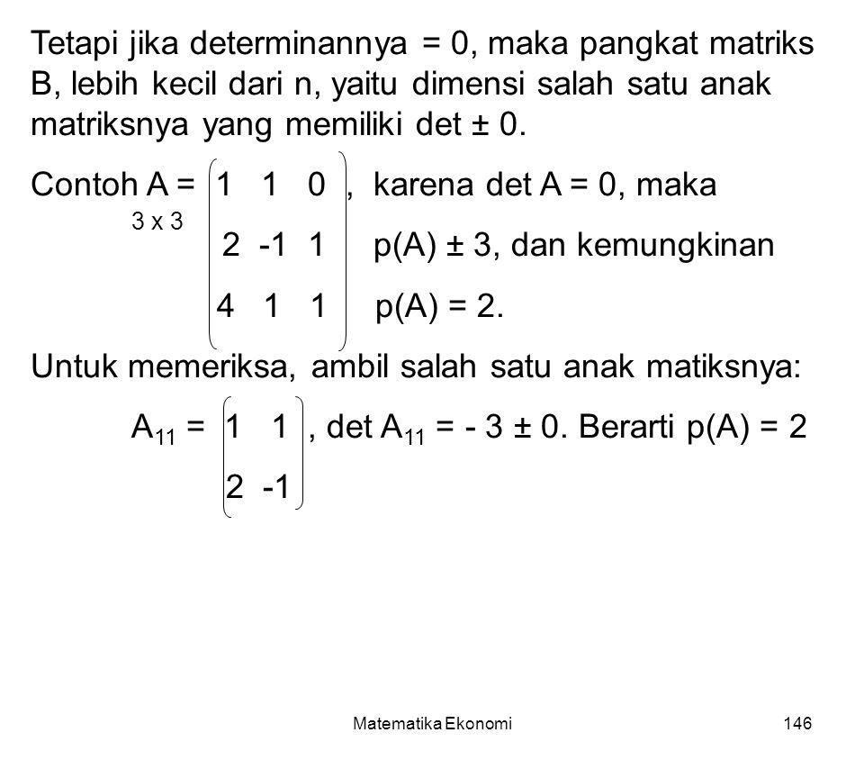 Matematika Ekonomi146 Tetapi jika determinannya = 0, maka pangkat matriks B, lebih kecil dari n, yaitu dimensi salah satu anak matriksnya yang memiliki det ± 0.
