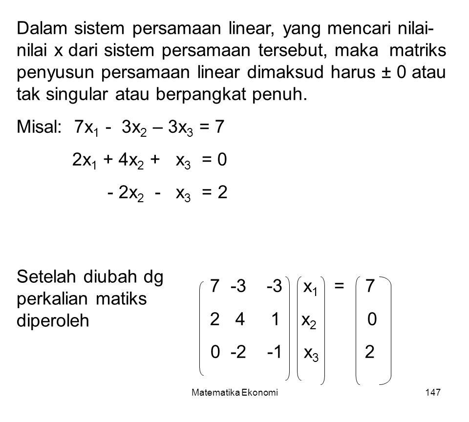 Matematika Ekonomi147 Dalam sistem persamaan linear, yang mencari nilai- nilai x dari sistem persamaan tersebut, maka matriks penyusun persamaan linear dimaksud harus ± 0 atau tak singular atau berpangkat penuh.