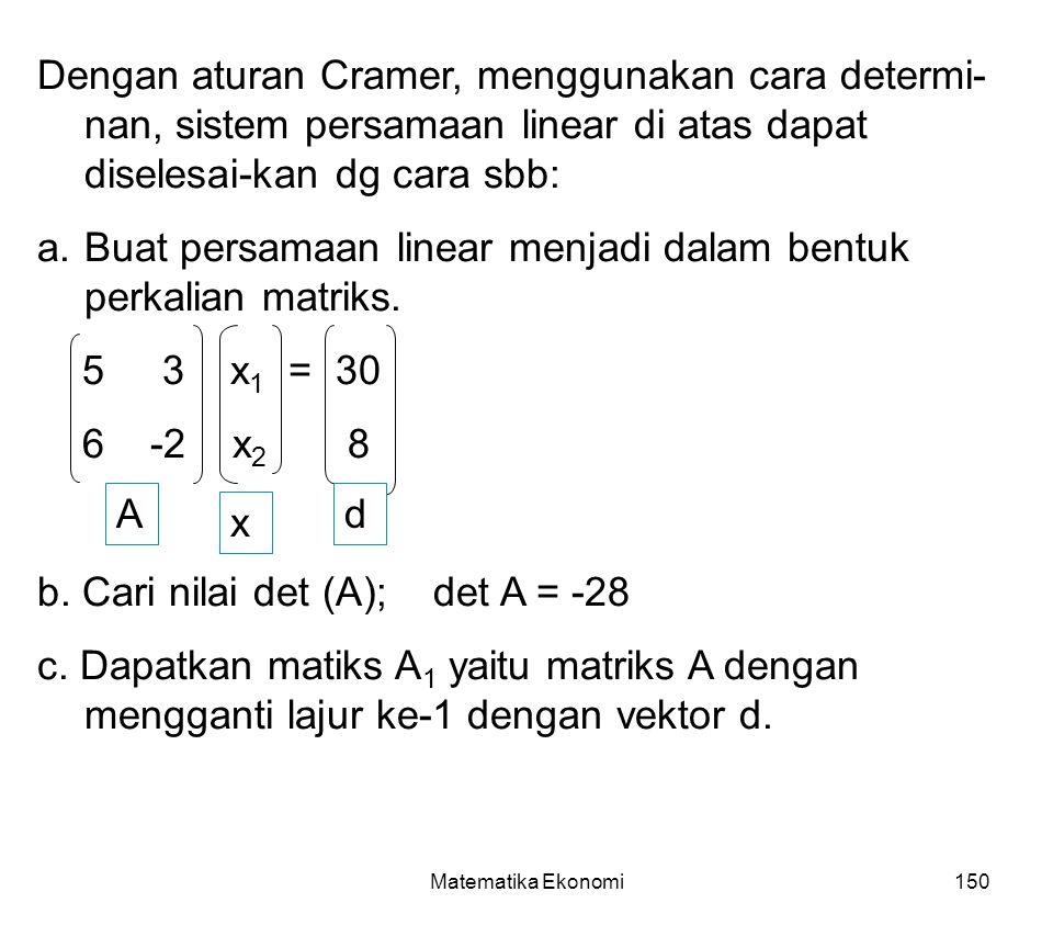 Matematika Ekonomi150 Dengan aturan Cramer, menggunakan cara determi- nan, sistem persamaan linear di atas dapat diselesai-kan dg cara sbb: a.Buat persamaan linear menjadi dalam bentuk perkalian matriks.