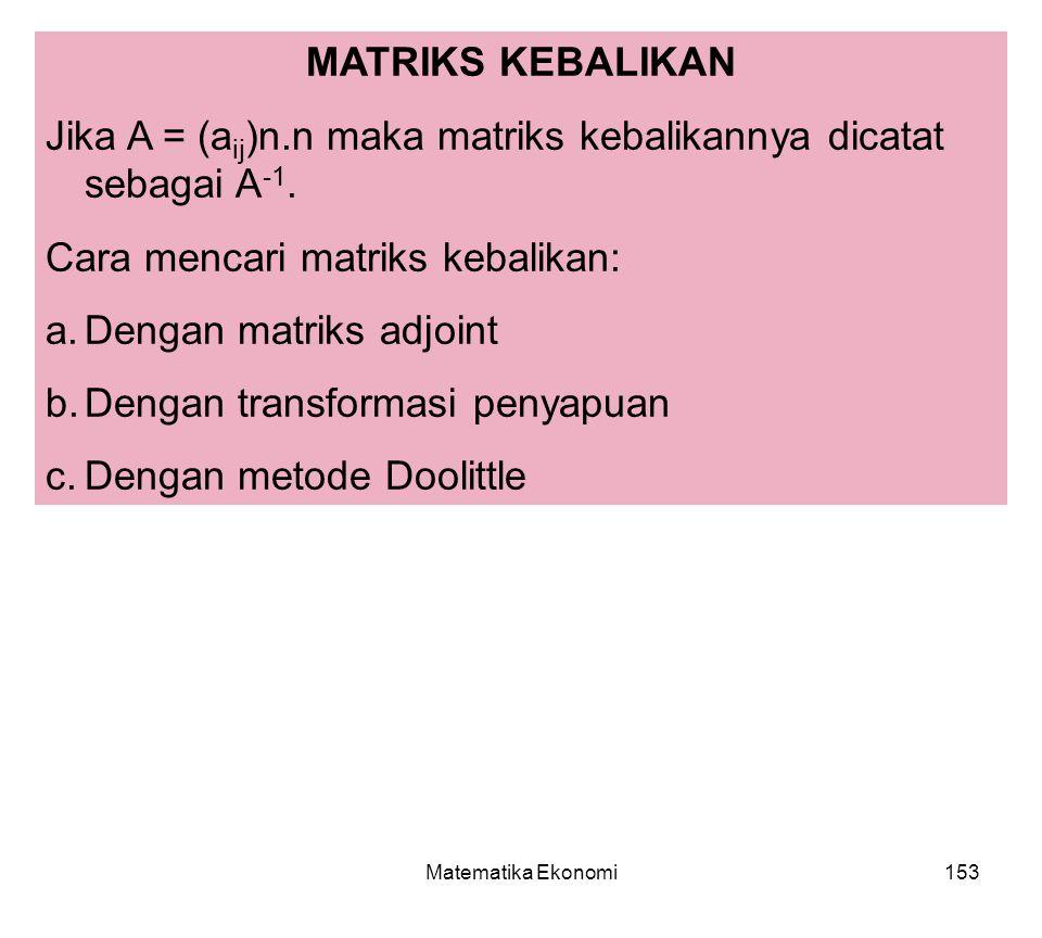 Matematika Ekonomi153 MATRIKS KEBALIKAN Jika A = (a ij )n.n maka matriks kebalikannya dicatat sebagai A -1.