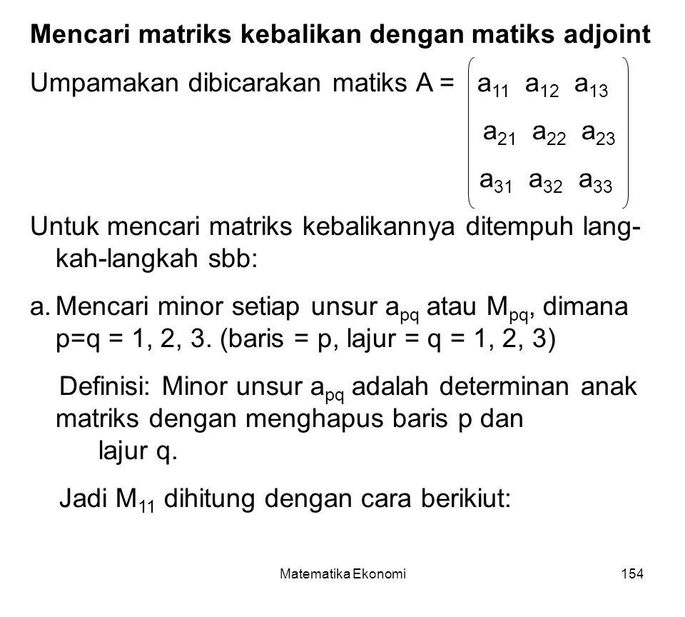 Matematika Ekonomi154 Mencari matriks kebalikan dengan matiks adjoint Umpamakan dibicarakan matiks A = a 11 a 12 a 13 a 21 a 22 a 23 a 31 a 32 a 33 Untuk mencari matriks kebalikannya ditempuh lang- kah-langkah sbb: a.Mencari minor setiap unsur a pq atau M pq, dimana p=q = 1, 2, 3.