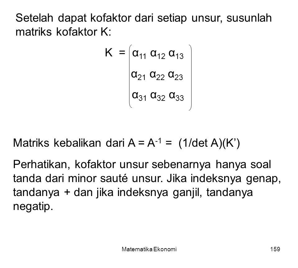 Matematika Ekonomi159 Setelah dapat kofaktor dari setiap unsur, susunlah matriks kofaktor K: K = α 11 α 12 α 13 α 21 α 22 α 23 α 31 α 32 α 33 Matriks kebalikan dari A = A -1 = (1/det A)(K') Perhatikan, kofaktor unsur sebenarnya hanya soal tanda dari minor sauté unsur.
