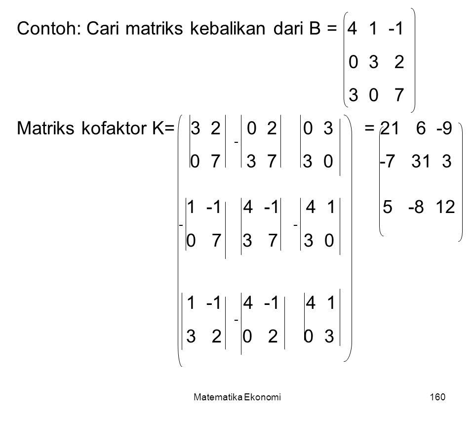 Matematika Ekonomi160 Contoh: Cari matriks kebalikan dari B = 4 1 -1 0 3 2 3 0 7 Matriks kofaktor K= 3 2 0 2 0 3 = 21 6 -9 0 7 3 7 3 0 -7 31 3 1 -1 4 -1 4 1 5 -8 12 0 7 3 7 3 0 1 -1 4 -1 4 1 3 2 0 2 0 3 - -- -