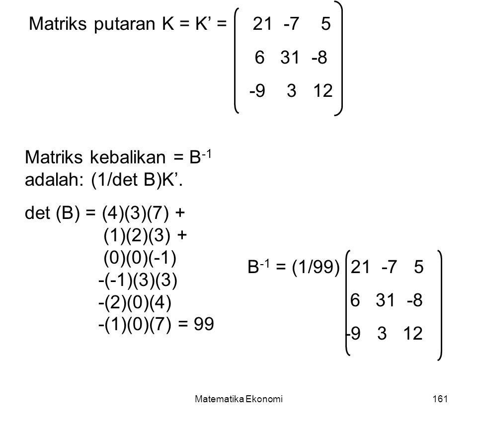 Matematika Ekonomi161 Matriks putaran K = K' = 21 -7 5 6 31 -8 -9 3 12 Matriks kebalikan = B -1 adalah: (1/det B)K'.