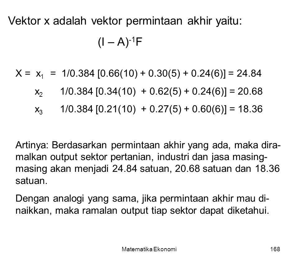 Matematika Ekonomi168 X = x 1 = 1/0.384 [0.66(10) + 0.30(5) + 0.24(6)] = 24.84 x 2 1/0.384 [0.34(10) + 0.62(5) + 0.24(6)] = 20.68 x 3 1/0.384 [0.21(10) + 0.27(5) + 0.60(6)] = 18.36 Artinya: Berdasarkan permintaan akhir yang ada, maka dira- malkan output sektor pertanian, industri dan jasa masing- masing akan menjadi 24.84 satuan, 20.68 satuan dan 18.36 satuan.