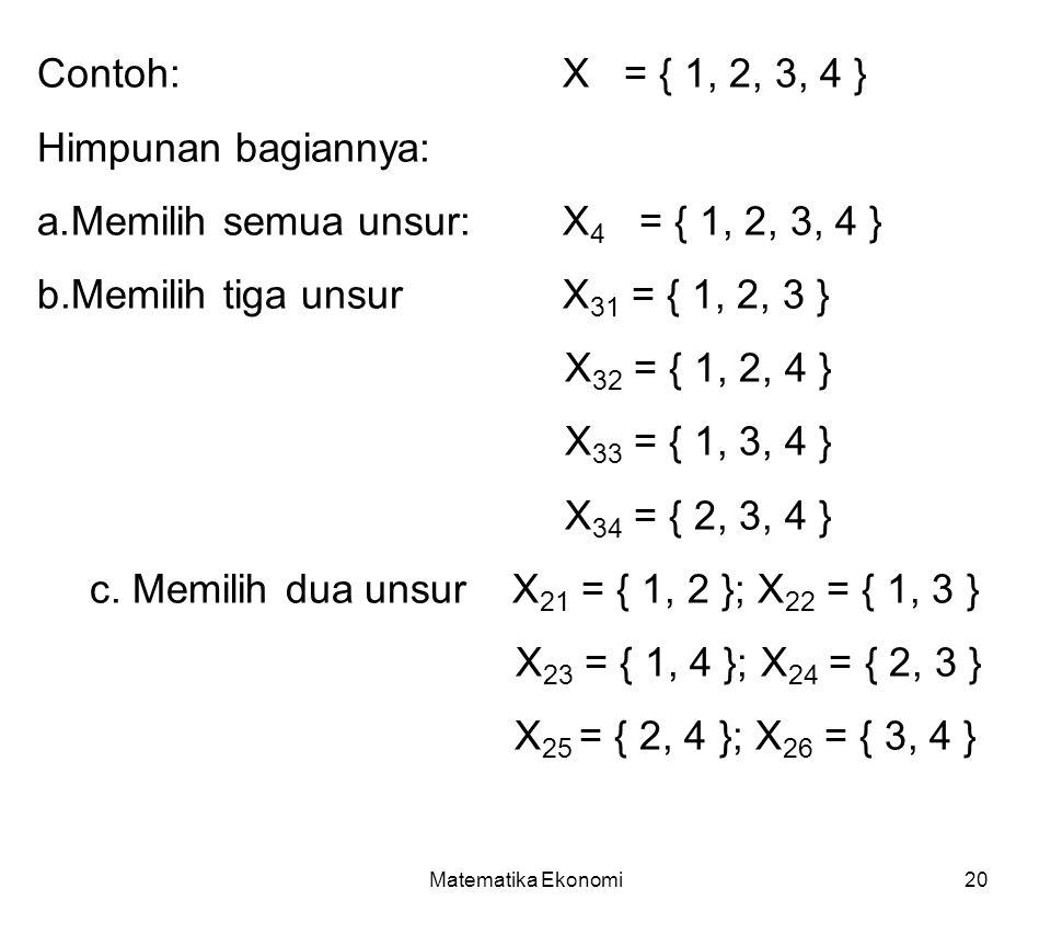 Matematika Ekonomi20 Contoh: X = { 1, 2, 3, 4 } Himpunan bagiannya: a.Memilih semua unsur:X 4 = { 1, 2, 3, 4 } b.Memilih tiga unsurX 31 = { 1, 2, 3 } X 32 = { 1, 2, 4 } X 33 = { 1, 3, 4 } X 34 = { 2, 3, 4 } c.