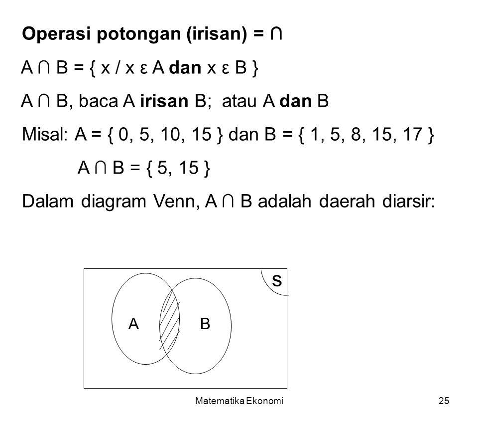 Matematika Ekonomi25 Operasi potongan (irisan) = ∩ A ∩ B = { x / x ε A dan x ε B } A ∩ B, baca A irisan B; atau A dan B Misal: A = { 0, 5, 10, 15 } dan B = { 1, 5, 8, 15, 17 } A ∩ B = { 5, 15 } Dalam diagram Venn, A ∩ B adalah daerah diarsir: AB s