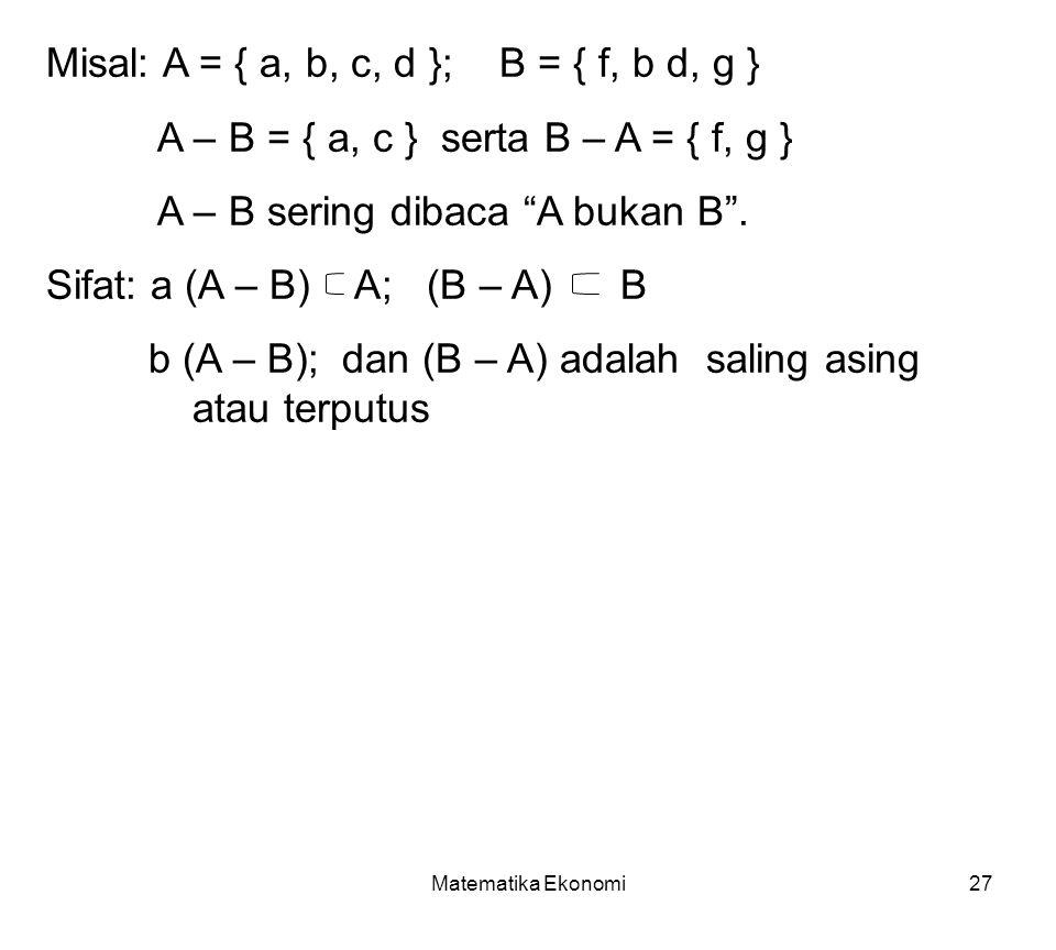Matematika Ekonomi27 Misal: A = { a, b, c, d }; B = { f, b d, g } A – B = { a, c } serta B – A = { f, g } A – B sering dibaca A bukan B .