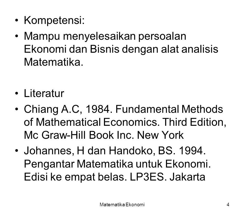 Matematika Ekonomi4 Kompetensi: Mampu menyelesaikan persoalan Ekonomi dan Bisnis dengan alat analisis Matematika.