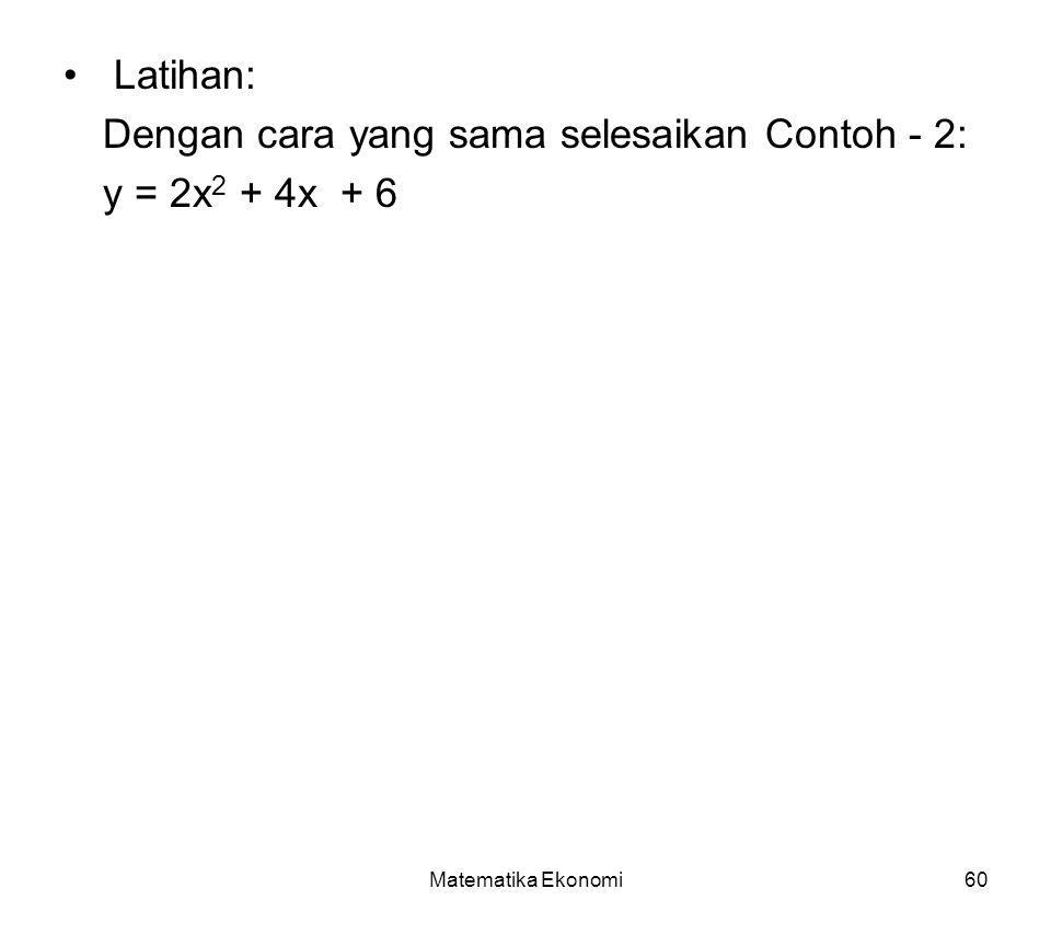 Matematika Ekonomi60 Latihan: Dengan cara yang sama selesaikan Contoh - 2: y = 2x 2 + 4x + 6