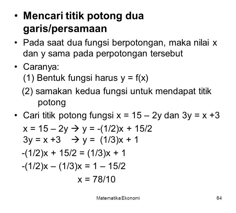 Matematika Ekonomi64 Mencari titik potong dua garis/persamaan Pada saat dua fungsi berpotongan, maka nilai x dan y sama pada perpotongan tersebut Caranya: (1) Bentuk fungsi harus y = f(x) (2) samakan kedua fungsi untuk mendapat titik potong Cari titik potong fungsi x = 15 – 2y dan 3y = x +3 x = 15 – 2y  y = -(1/2)x + 15/2 3y = x +3  y = (1/3)x + 1 -(1/2)x + 15/2 = (1/3)x + 1 -(1/2)x – (1/3)x = 1 – 15/2 x = 78/10