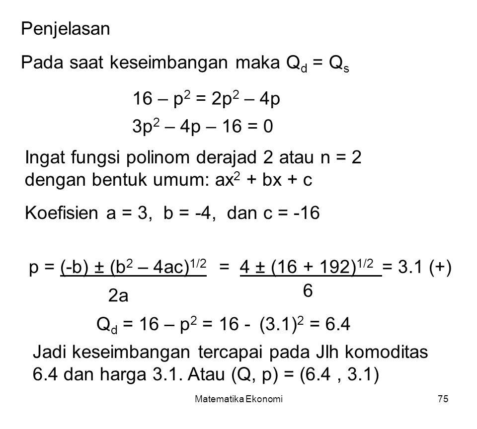 Matematika Ekonomi75 Penjelasan Pada saat keseimbangan maka Q d = Q s 16 – p 2 = 2p 2 – 4p 3p 2 – 4p – 16 = 0 Ingat fungsi polinom derajad 2 atau n = 2 dengan bentuk umum: ax 2 + bx + c Koefisien a = 3, b = -4, dan c = -16 p = (-b) ± (b 2 – 4ac) 1/2 = 4 ± (16 + 192) 1/2 = 3.1 (+) Q d = 16 – p 2 = 16 - (3.1) 2 = 6.4 Jadi keseimbangan tercapai pada Jlh komoditas 6.4 dan harga 3.1.