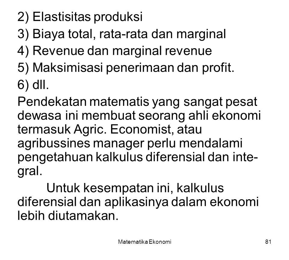 Matematika Ekonomi81 2) Elastisitas produksi 3) Biaya total, rata-rata dan marginal 4) Revenue dan marginal revenue 5) Maksimisasi penerimaan dan profit.