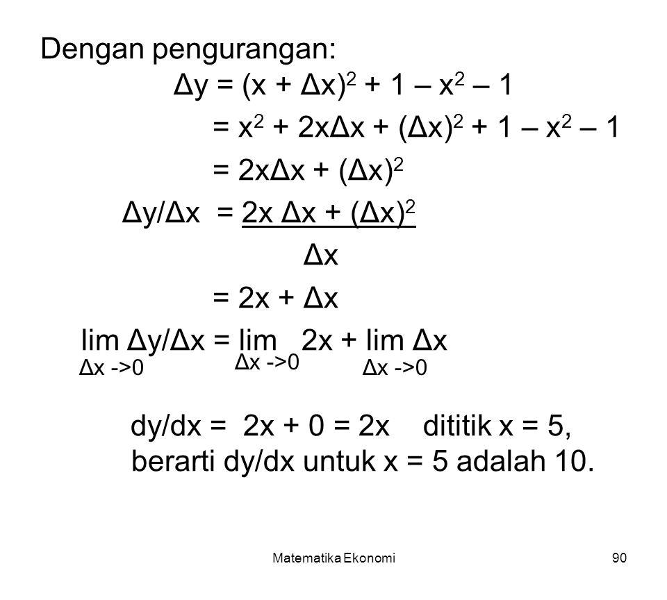 Matematika Ekonomi90 Dengan pengurangan: Δy = (x + Δx) 2 + 1 – x 2 – 1 = x 2 + 2xΔx + (Δx) 2 + 1 – x 2 – 1 = 2xΔx + (Δx) 2 Δy/Δx = 2x Δx + (Δx) 2 Δx = 2x + Δx lim Δy/Δx = lim 2x + lim Δx dy/dx = 2x + 0 = 2x dititik x = 5, berarti dy/dx untuk x = 5 adalah 10.