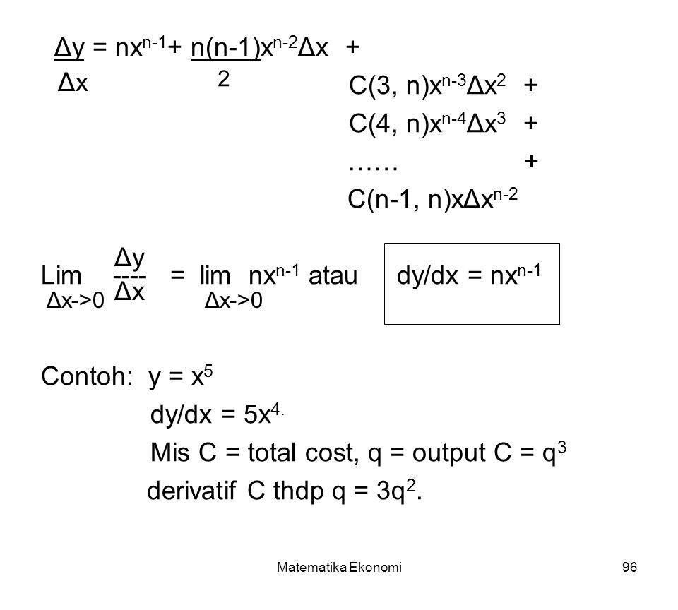 Matematika Ekonomi96 Δy = nx n-1 + n(n-1)x n-2 Δx + C(3, n)x n-3 Δx 2 + C(4, n)x n-4 Δx 3 + …… + C(n-1, n)xΔx n-2 Lim ---- = lim nx n-1 atau dy/dx = nx n-1 Contoh: y = x 5 dy/dx = 5x 4.
