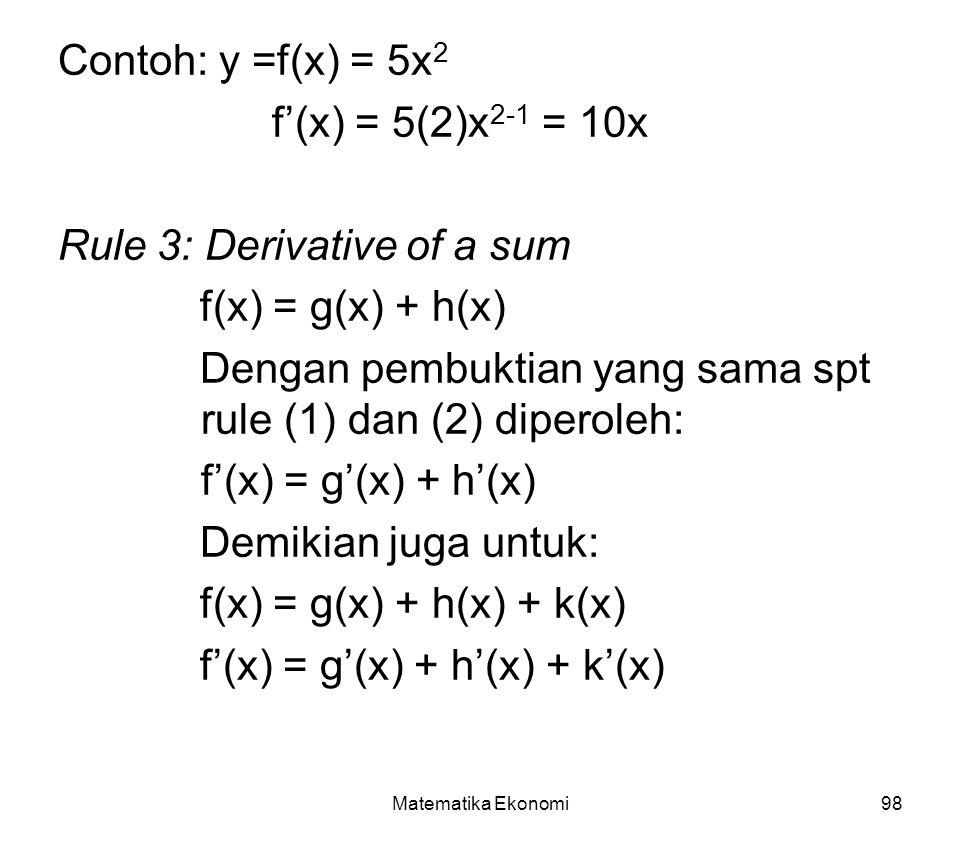 Matematika Ekonomi98 Contoh: y =f(x) = 5x 2 f'(x) = 5(2)x 2-1 = 10x Rule 3: Derivative of a sum f(x) = g(x) + h(x) Dengan pembuktian yang sama spt rule (1) dan (2) diperoleh: f'(x) = g'(x) + h'(x) Demikian juga untuk: f(x) = g(x) + h(x) + k(x) f'(x) = g'(x) + h'(x) + k'(x)