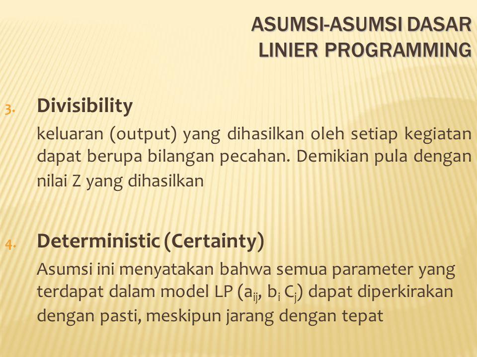 ASUMSI-ASUMSI DASAR LINIER PROGRAMMING 3. Divisibility keluaran (output) yang dihasilkan oleh setiap kegiatan dapat berupa bilangan pecahan. Demikian
