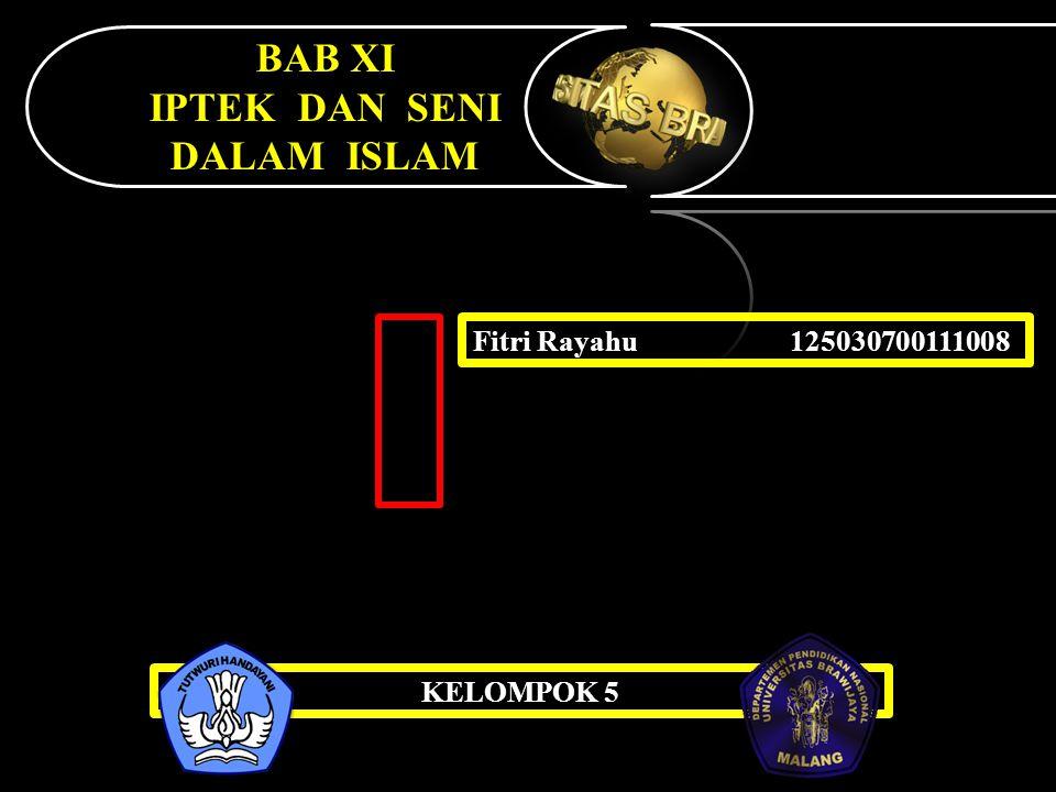 BAB XI IPTEK DAN SENI DALAM ISLAM Fitri Rayahu 125030700111008 KELOMPOK 5