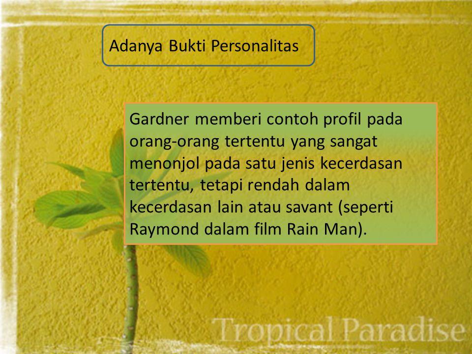 Adanya Bukti Personalitas Gardner memberi contoh profil pada orang-orang tertentu yang sangat menonjol pada satu jenis kecerdasan tertentu, tetapi rendah dalam kecerdasan lain atau savant (seperti Raymond dalam film Rain Man).