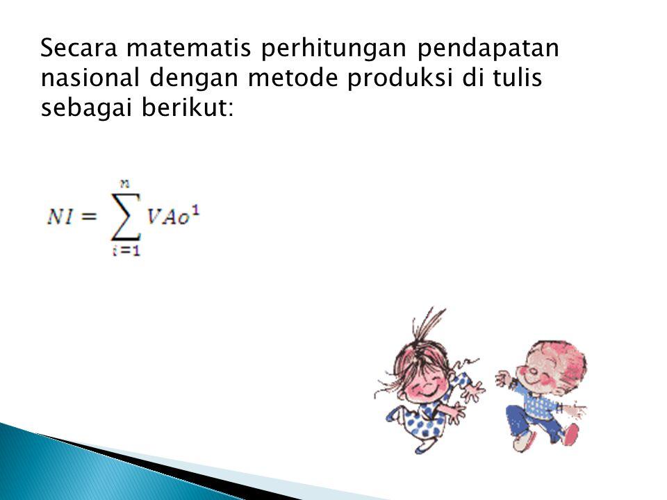Secara matematis perhitungan pendapatan nasional dengan metode produksi di tulis sebagai berikut: