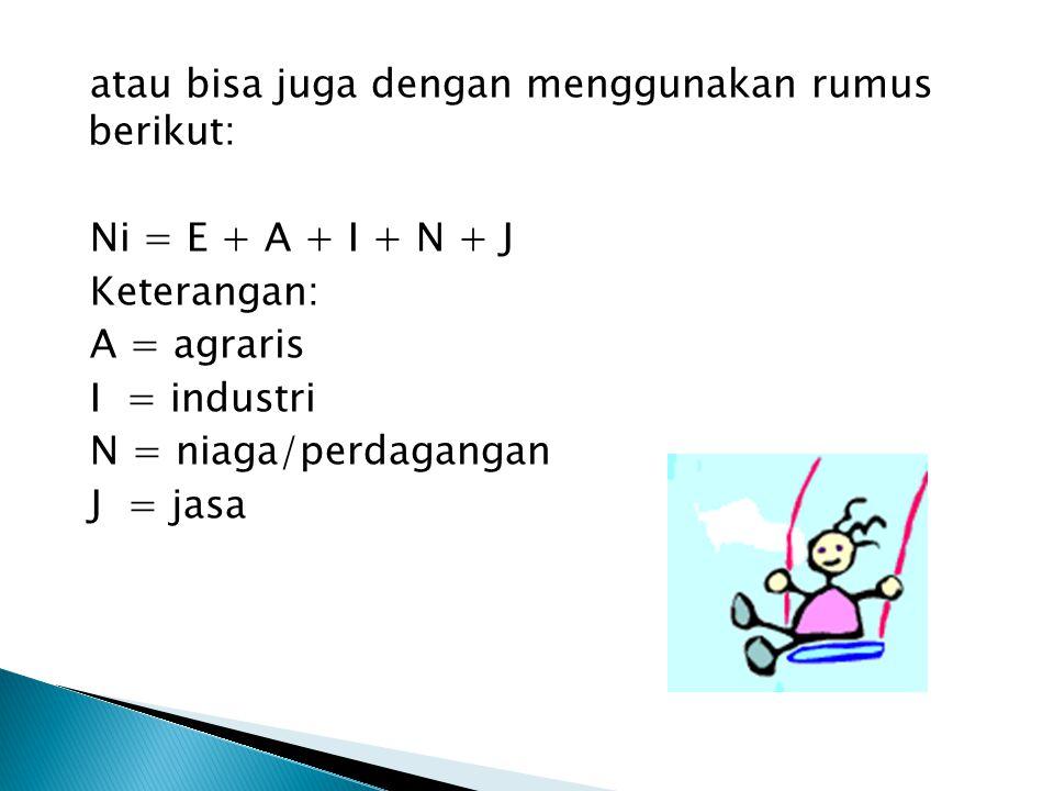 atau bisa juga dengan menggunakan rumus berikut: Ni = E + A + I + N + J Keterangan: A = agraris I = industri N = niaga/perdagangan J = jasa