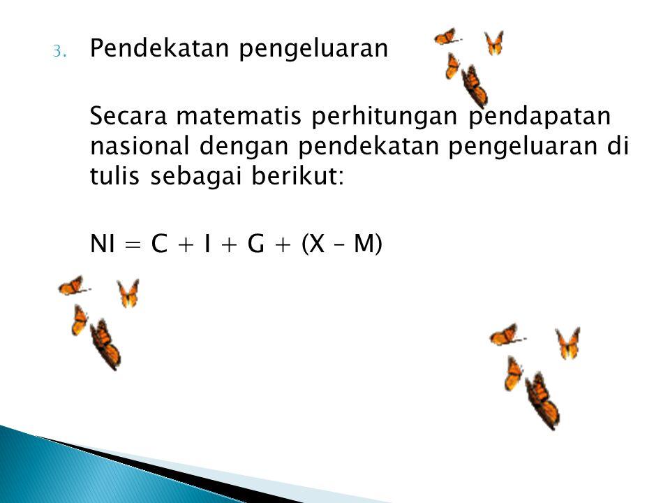 3. Pendekatan pengeluaran Secara matematis perhitungan pendapatan nasional dengan pendekatan pengeluaran di tulis sebagai berikut: NI = C + I + G + (X