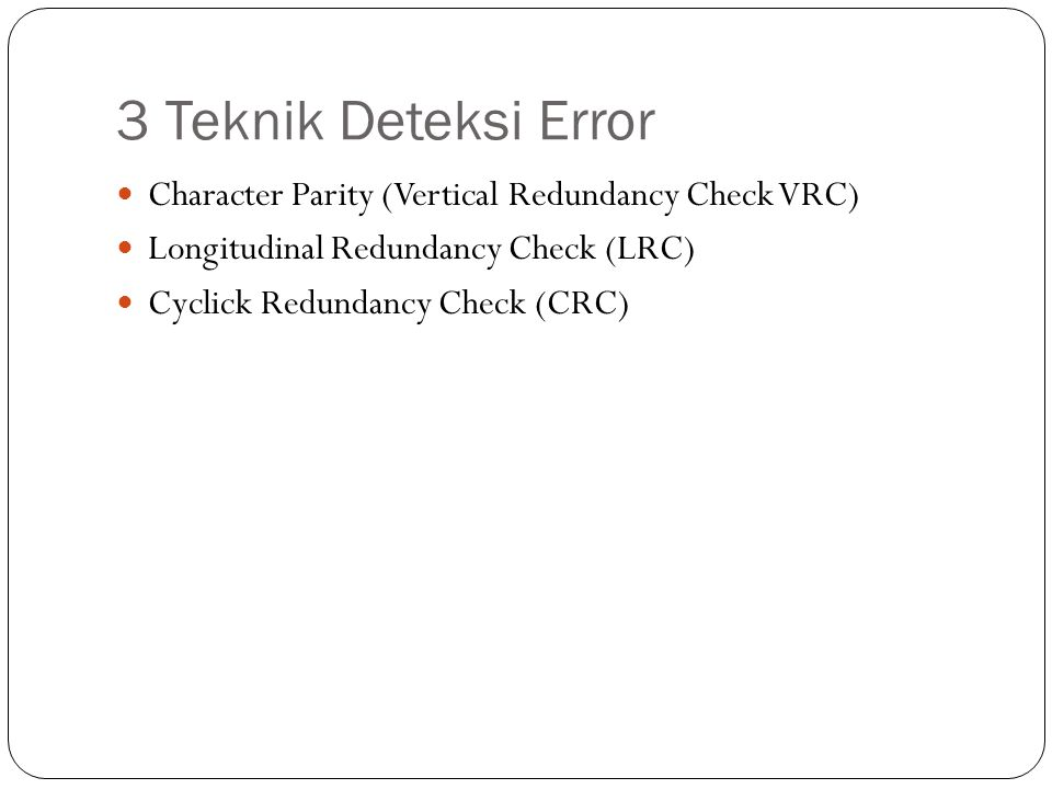 3 Teknik Deteksi Error Character Parity (Vertical Redundancy Check VRC) Longitudinal Redundancy Check (LRC) Cyclick Redundancy Check (CRC)