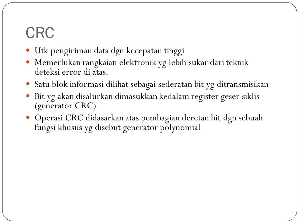 CRC Utk pengiriman data dgn kecepatan tinggi Memerlukan rangkaian elektronik yg lebih sukar dari teknik deteksi error di atas. Satu blok informasi dil