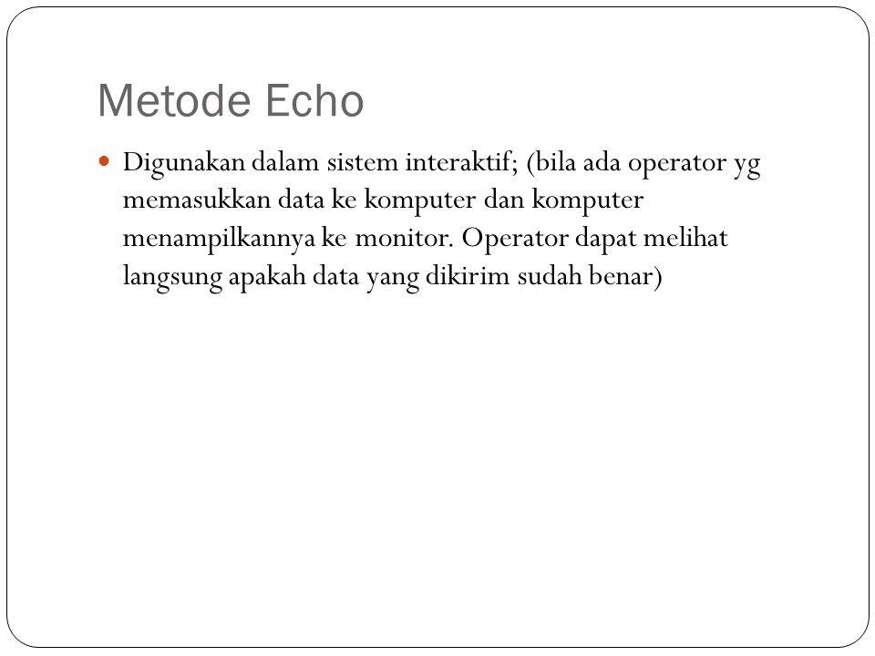 Metode Echo Digunakan dalam sistem interaktif; (bila ada operator yg memasukkan data ke komputer dan komputer menampilkannya ke monitor. Operator dapa