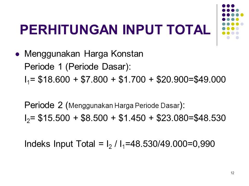 12 PERHITUNGAN INPUT TOTAL Menggunakan Harga Konstan Periode 1 (Periode Dasar): I 1 = $18.600 + $7.800 + $1.700 + $20.900=$49.000 Periode 2 ( Mengguna
