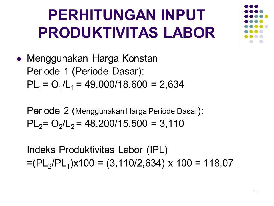 13 PERHITUNGAN INPUT PRODUKTIVITAS LABOR Menggunakan Harga Konstan Periode 1 (Periode Dasar): PL 1 = O 1 /L 1 = 49.000/18.600 = 2,634 Periode 2 ( Meng