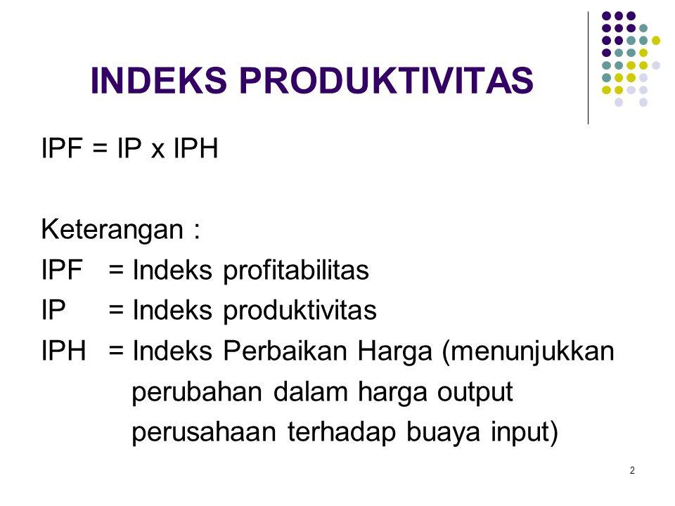 13 PERHITUNGAN INPUT PRODUKTIVITAS LABOR Menggunakan Harga Konstan Periode 1 (Periode Dasar): PL 1 = O 1 /L 1 = 49.000/18.600 = 2,634 Periode 2 ( Menggunakan Harga Periode Dasar ): PL 2 = O 2 /L 2 = 48.200/15.500 = 3,110 Indeks Produktivitas Labor (IPL) =(PL 2 /PL 1 )x100 = (3,110/2,634) x 100 = 118,07