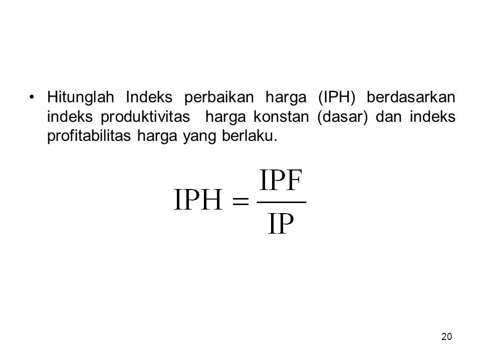 20 Hitunglah Indeks perbaikan harga (IPH) berdasarkan indeks produktivitas harga konstan (dasar) dan indeks profitabilitas harga yang berlaku.
