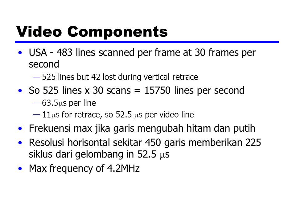 Video Components USA - 483 lines scanned per frame at 30 frames per second —525 lines but 42 lost during vertical retrace So 525 lines x 30 scans = 15750 lines per second —63.5  s per line —11  s for retrace, so 52.5  s per video line Frekuensi max jika garis mengubah hitam dan putih Resolusi horisontal sekitar 450 garis memberikan 225 siklus dari gelombang in 52.5  s Max frequency of 4.2MHz
