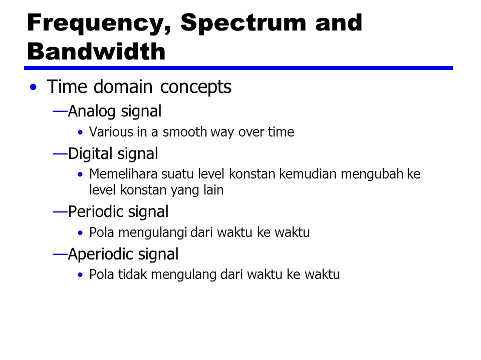 Frequency, Spectrum and Bandwidth Time domain concepts —Analog signal Various in a smooth way over time —Digital signal Memelihara suatu level konstan