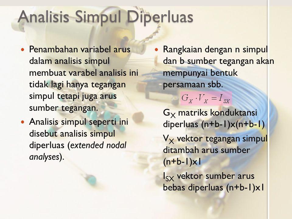 Matriks Analisis Simpul Diperluas Perluasan matriks analisis simpul Rangkaian memenuhi analisis simpul biasa Persamaan rangkaian: Rangkaian untuk analisis simpul diperluas Persamaan rangkaian Sumber tegangan v S (arus i x ) tidak masuk analisis simpul biasa