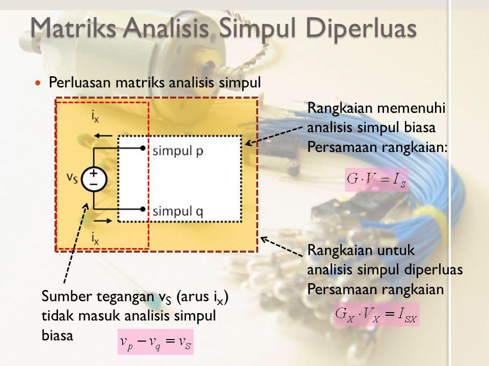 Matriks Analisis Simpul Diperluas Perluasan matriks analisis simpul GVISIS Baris p Baris q Kolom p Kolom q Penambahan baris untuk KVL sumber tegangan Penambahan kolom untuk arus keluar simpul p (i x ) dan masuk simpul q (-i x ) Variabel tambahan (arus i x ) Arus keluar simpul p Arus masuk simpul q