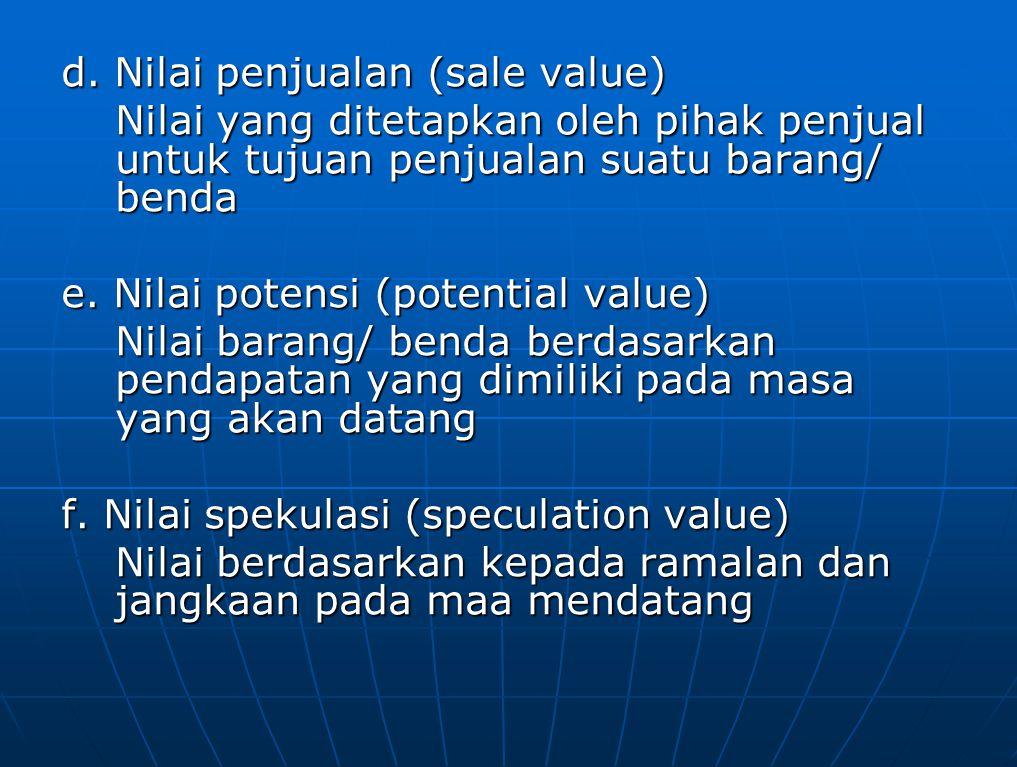 d. Nilai penjualan (sale value) Nilai yang ditetapkan oleh pihak penjual untuk tujuan penjualan suatu barang/ benda e. Nilai potensi (potential value)