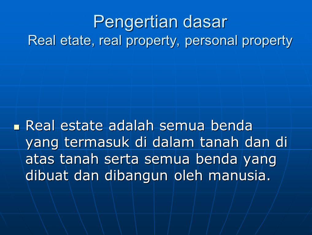 Pengertian dasar Real etate, real property, personal property Real estate adalah semua benda yang termasuk di dalam tanah dan di atas tanah serta semu