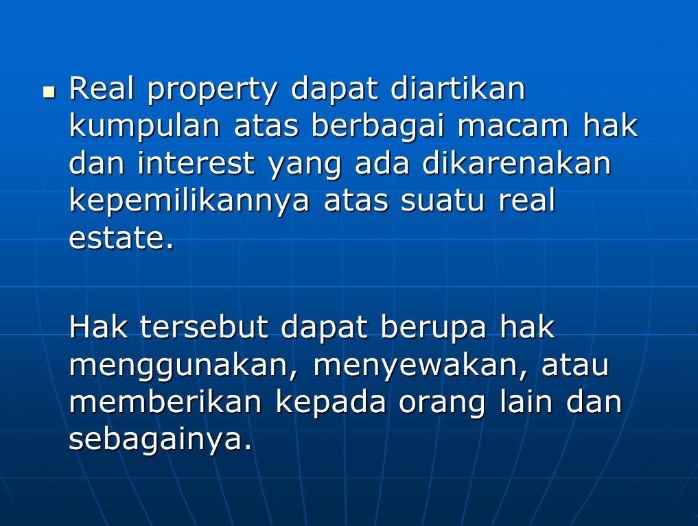 Real property dapat diartikan kumpulan atas berbagai macam hak dan interest yang ada dikarenakan kepemilikannya atas suatu real estate. Real property