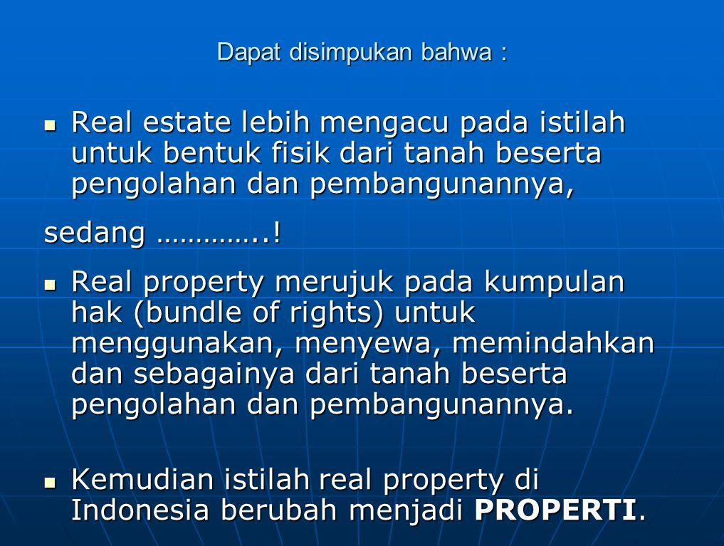 Dapat disimpukan bahwa : Real estate lebih mengacu pada istilah untuk bentuk fisik dari tanah beserta pengolahan dan pembangunannya, Real estate lebih