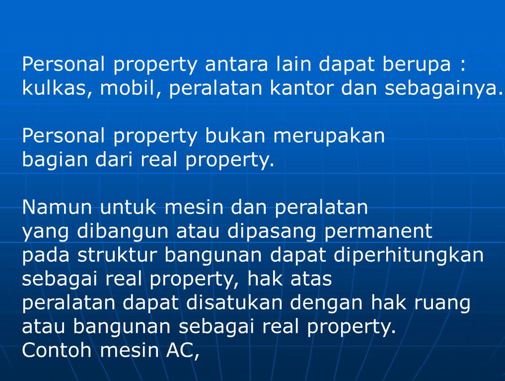 Personal property antara lain dapat berupa : kulkas, mobil, peralatan kantor dan sebagainya. Personal property bukan merupakan bagian dari real proper