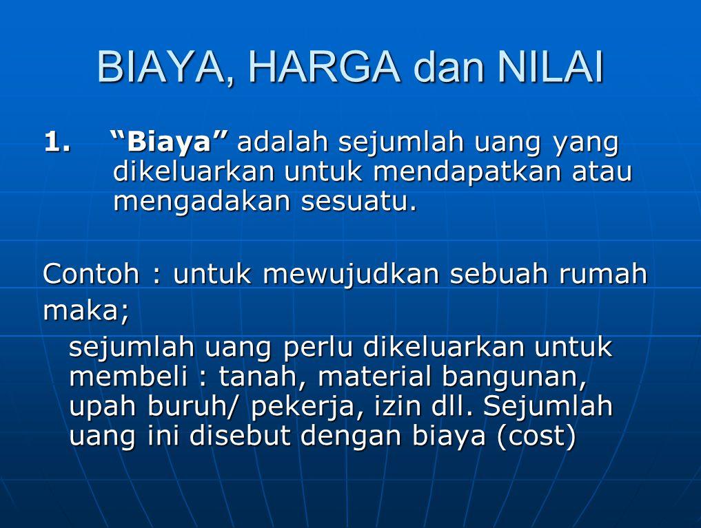 """BIAYA, HARGA dan NILAI 1. """"Biaya"""" adalah sejumlah uang yang dikeluarkan untuk mendapatkan atau mengadakan sesuatu. Contoh : untuk mewujudkan sebuah ru"""