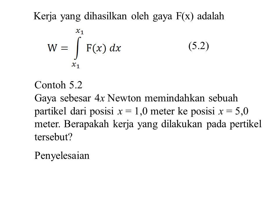 Kerja yang dihasilkan oleh gaya F(x) adalah (5.2) Contoh 5.2 Gaya sebesar 4x Newton memindahkan sebuah partikel dari posisi x = 1,0 meter ke posisi x