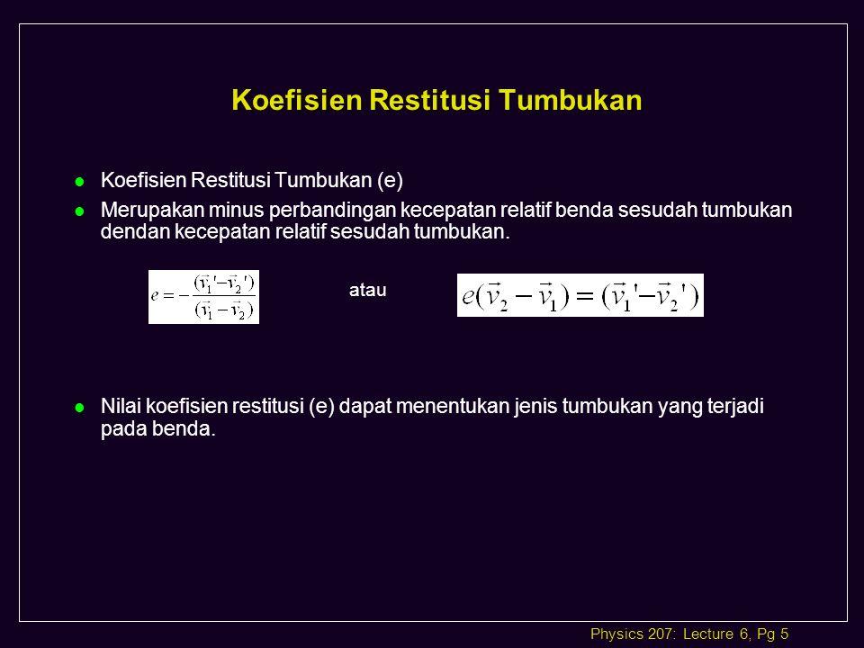 Physics 207: Lecture 6, Pg 5 Koefisien Restitusi Tumbukan l Koefisien Restitusi Tumbukan (e) l Merupakan minus perbandingan kecepatan relatif benda sesudah tumbukan dendan kecepatan relatif sesudah tumbukan.