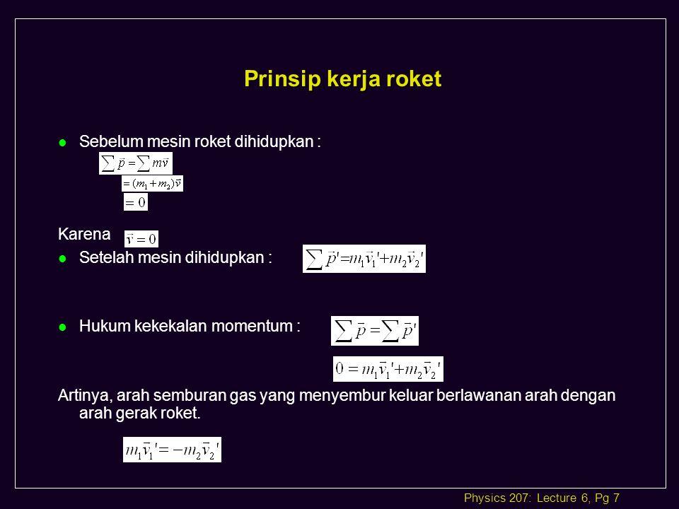 Physics 207: Lecture 6, Pg 7 Prinsip kerja roket l Sebelum mesin roket dihidupkan : Karena l Setelah mesin dihidupkan : l Hukum kekekalan momentum : Artinya, arah semburan gas yang menyembur keluar berlawanan arah dengan arah gerak roket.