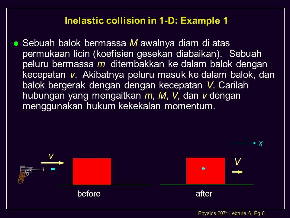 Physics 207: Lecture 6, Pg 8 Inelastic collision in 1-D: Example 1 l Sebuah balok bermassa M awalnya diam di atas permukaan licin (koefisien gesekan diabaikan).