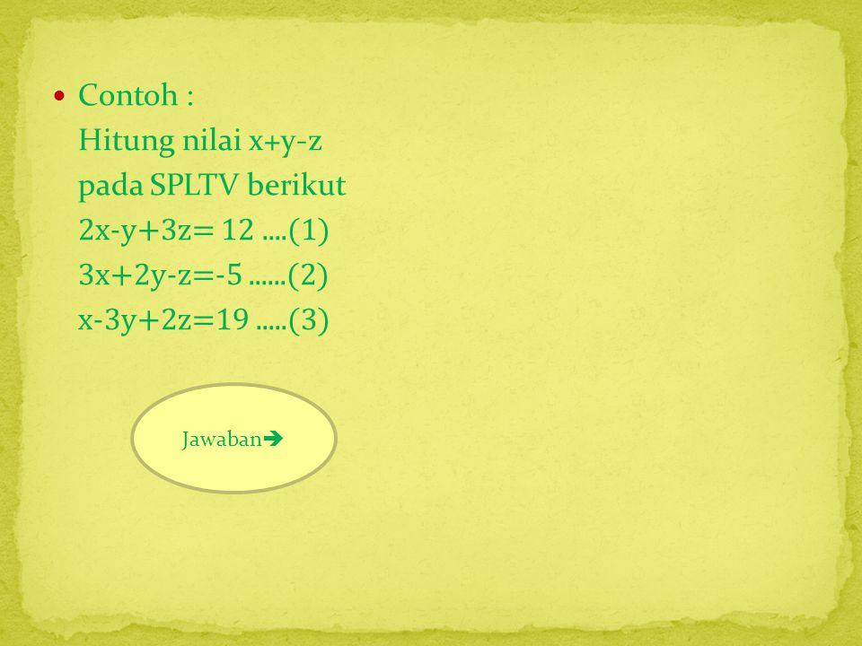  (1) dan (3) 2x-y+3z=12 x-3y+2z=19 2x-y + 3z = 12 2x-6y+4z=38 - 5y-z =-26.....(4)  (1) dan (2) 2x-y+3z=12 3x+2y-z=-5 6x-3y+9z=36 6x+4y-2z=-10 - -7y+11z=46.....(5) 1212  (4) dan (5) 5y - z =-26 -7y+11z=46 35y - 7z = -182 -35y+55z=230 + 48z=48 z=1  5y-z=-26 5y-1=-26 5y=-25 y=-5 7575  2x-y+3z=12 2x+5+3=12 2x=4 x=2  x+y-z 2-5-1= -4 3232